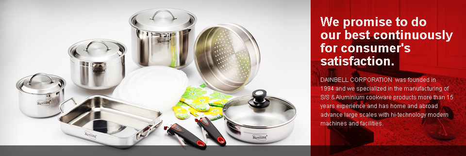 We promise to do our best continuously for consumer's satisfaction. DAINBELL CORPORATION  was founded in 1994 and we specialized in the manufacturing of S/S & Aluminium cookware products more than 15 years experience and has home and abroad advance large scales with hi-technology modern 